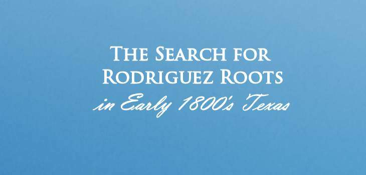 The Search for Rodriguez Roots in Early 1800's Texas