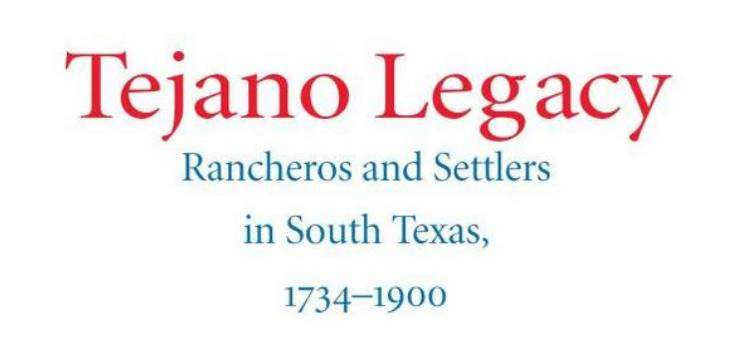 Tejano Legacy: Rancheros and Settlers in South Texas, 1734 – 1900